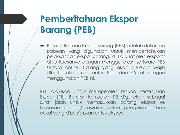 Pemberitahuan Ekspor Barang (PEB) adalah dokumen pabean yang digunakan untuk memberitahukan pelaksanaan ekspor barang.