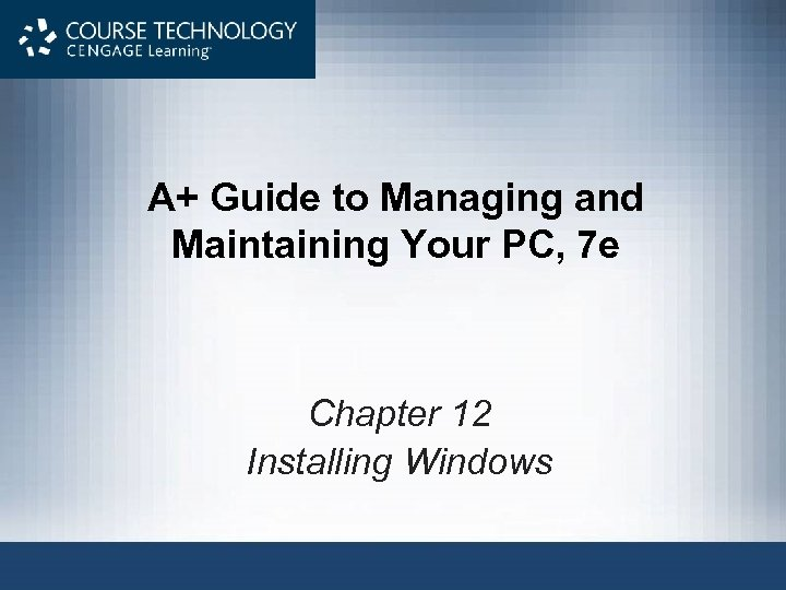 A+ Guide to Managing and Maintaining Your PC, 7 e Chapter 12 Installing Windows