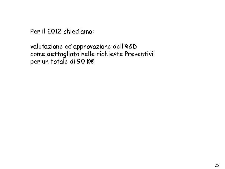 Per il 2012 chiediamo: valutazione ed approvazione dell'R&D come dettagliato nelle richieste Preventivi per