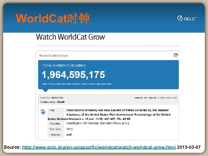 World. Cat时钟 Source: http: //www. oclc. org/en-asiapacific/worldcat/watch-worldcat-grow. html 2013 -03 -07