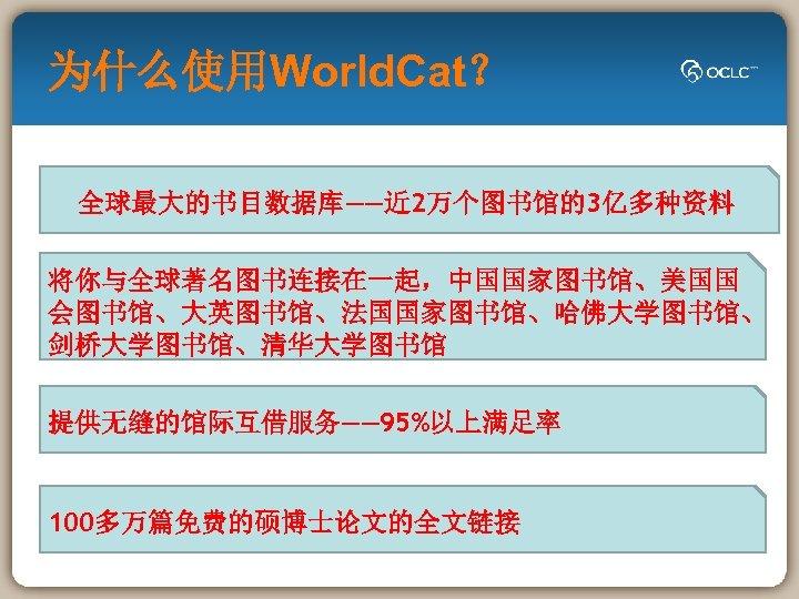 为什么使用World. Cat? 全球最大的书目数据库——近 2万个图书馆的3亿多种资料 将你与全球著名图书连接在一起,中国国家图书馆、美国国 会图书馆、大英图书馆、法国国家图书馆、哈佛大学图书馆、 剑桥大学图书馆、清华大学图书馆 提供无缝的馆际互借服务—— 95%以上满足率 100多万篇免费的硕博士论文的全文链接