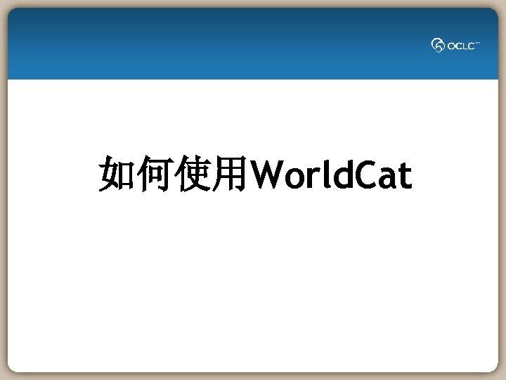 如何使用World. Cat