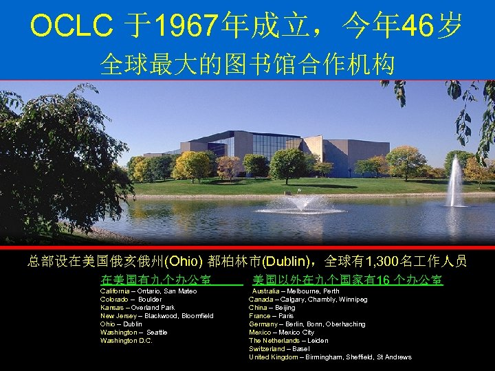 OCLC 于1967年成立,今年 46岁 全球最大的图书馆合作机构 总部设在美国俄亥俄州(Ohio) 都柏林市(Dublin),全球有1, 300名 作人员 在美国有九个办公室 California – Ontario, San Mateo