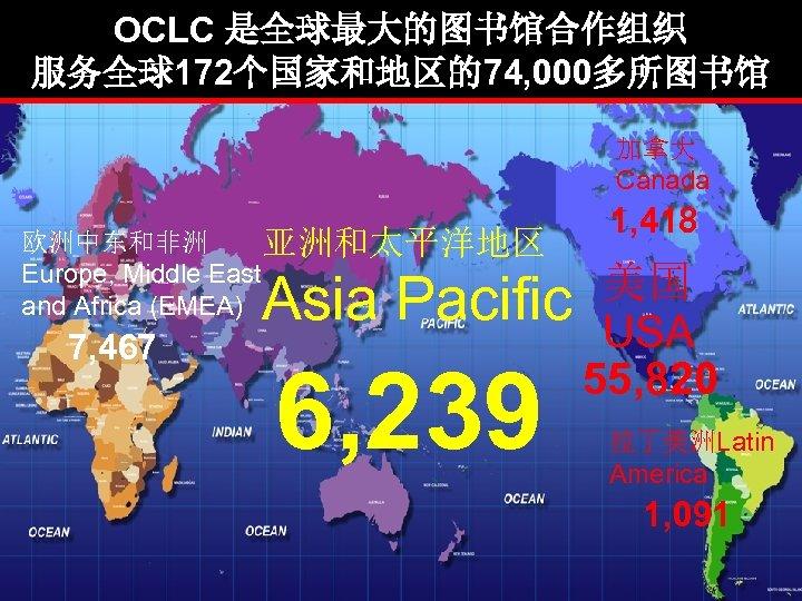 OCLC 是全球最大的图书馆合作组织 服务全球172个国家和地区的74, 000多所图书馆 加拿大 Canada 欧洲中东和非洲 亚洲和太平洋地区 Europe, Middle East and Africa (EMEA)