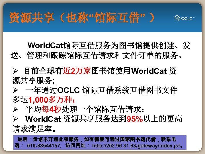 """资源共享(也称""""馆际互借"""" ) World. Cat馆际互借服务为图书馆提供创建、发 送、管理和跟踪馆际互借请求和文件订单的服务。 Ø 目前全球有近 2万家图书馆使用World. Cat 资 源共享服务; Ø 一年通过OCLC 馆际互借系统互借图书文件"""