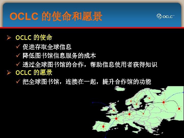 OCLC 的使命和愿景 Ø OCLC 的使命 ü 促进存取全球信息 ü 降低图书馆信息服务的成本 ü 透过全球图书馆的合作,帮助信息使用者获得知识 Ø OCLC 的愿景