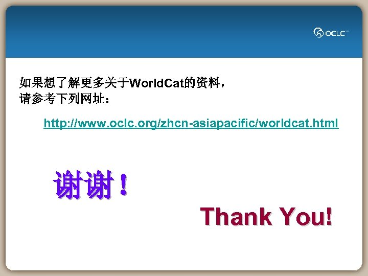如果想了解更多关于World. Cat的资料, 请参考下列网址: http: //www. oclc. org/zhcn-asiapacific/worldcat. html 谢谢! Thank You!