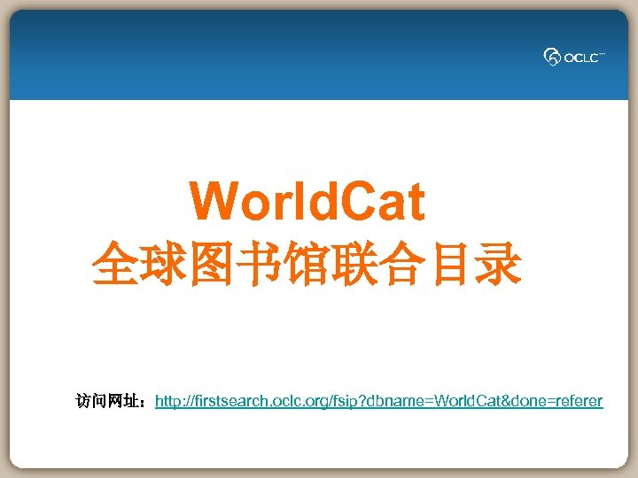 World. Cat 全球图书馆联合目录 访问网址:http: //firstsearch. oclc. org/fsip? dbname=World. Cat&done=referer