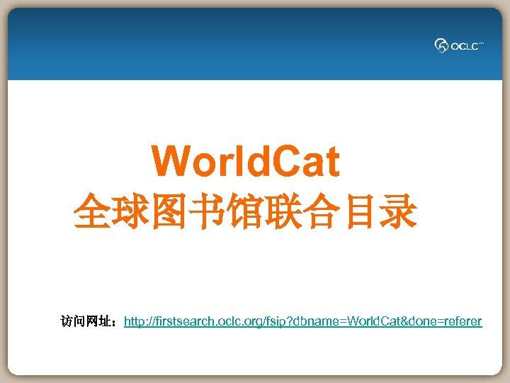 World. Cat 全球图书馆联合目录 访问网址:http: //firstsearch. oclc. org/fsip? dbname=World. Cat&done=referer