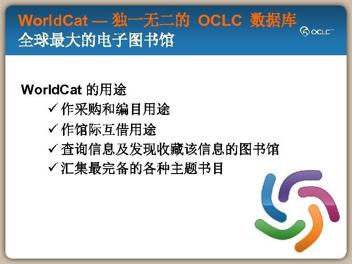 World. Cat — 独一无二的 OCLC 数据库 全球最大的电子图书馆 World. Cat 的用途 ü 作采购和编目用途 ü 作馆际互借用途