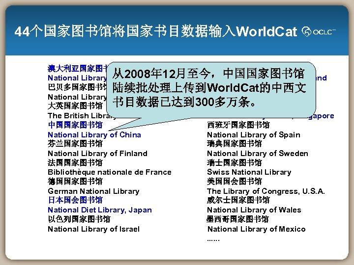 44个国家图书馆将国家书目数据输入World. Cat 澳大利亚国家图书馆 新西兰国家图书馆 从2008年 12月至今,中国国家图书馆 National Library of Australia National Library of New