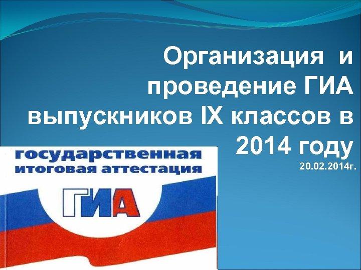 Организация и проведение ГИА выпускников IX классов в 2014 году 20. 02. 2014 г.