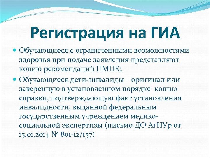 Регистрация на ГИА Обучающиеся с ограниченными возможностями здоровья при подаче заявления представляют копию рекомендаций