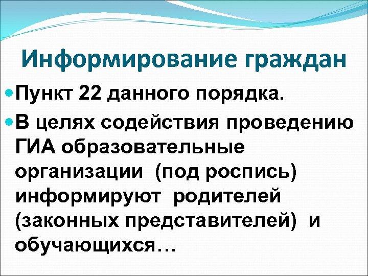 Информирование граждан Пункт 22 данного порядка. В целях содействия проведению ГИА образовательные организации (под