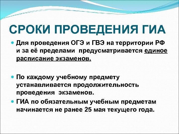 СРОКИ ПРОВЕДЕНИЯ ГИА Для проведения ОГЭ и ГВЭ на территории РФ и за её