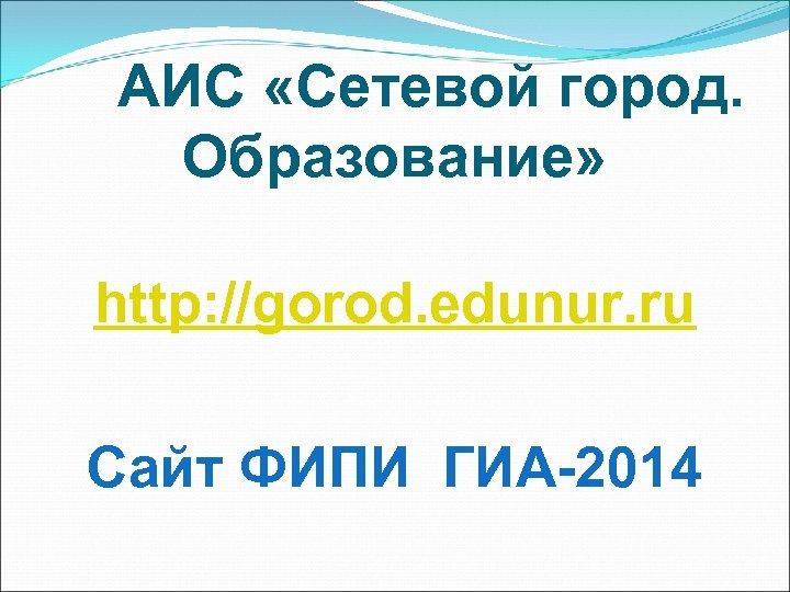 АИС «Сетевой город. Образование» http: //gorod. edunur. ru Сайт ФИПИ ГИА-2014