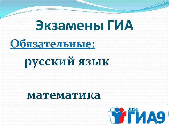 Экзамены ГИА Обязательные: русский язык математика
