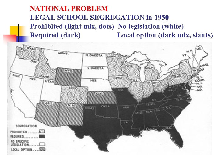 NATIONAL PROBLEM LEGAL SCHOOL SEGREGATION in 1950 Prohibited (light mix, dots) No legislation (white)