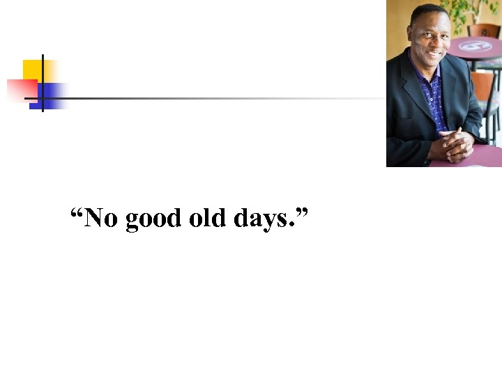 """No good old days. """