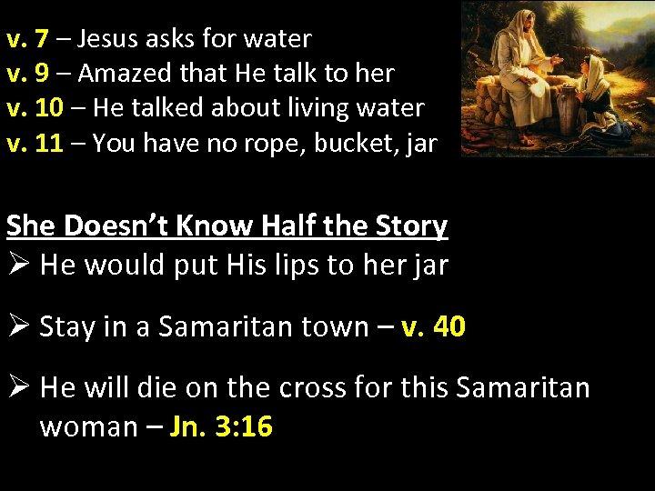 v. 7 – Jesus asks for water v. 9 – Amazed that He talk