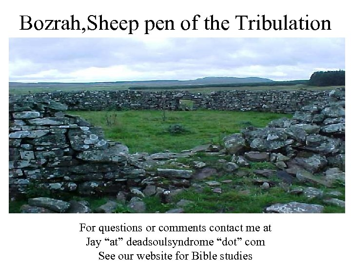 Bozrah, Sheep pen of the Tribulation For questions or comments contact me at Jay