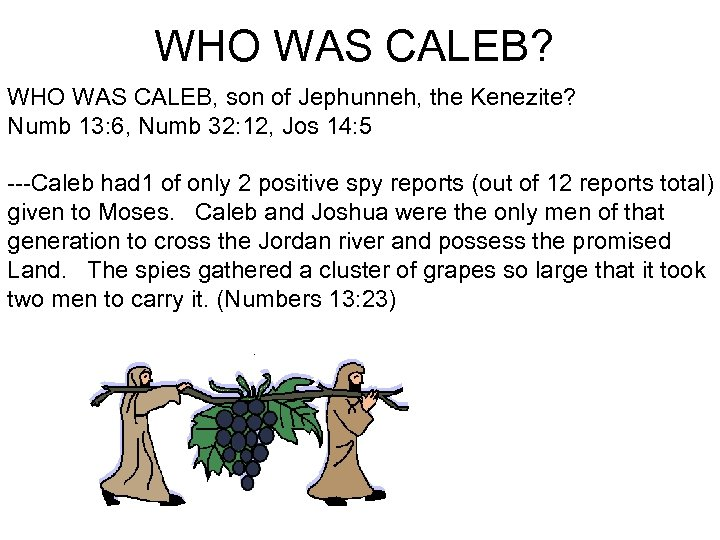 WHO WAS CALEB? WHO WAS CALEB, son of Jephunneh, the Kenezite? Numb 13: 6,