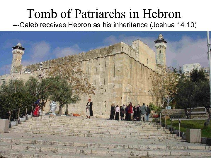 Tomb of Patriarchs in Hebron ---Caleb receives Hebron as his inheritance (Joshua 14: 10)