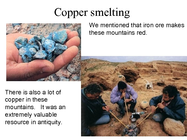 Copper smelting We mentioned that iron ore makes these mountains red. There is also