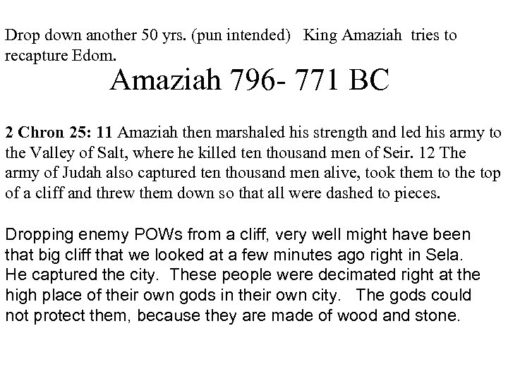 Drop down another 50 yrs. (pun intended) King Amaziah tries to recapture Edom. Amaziah