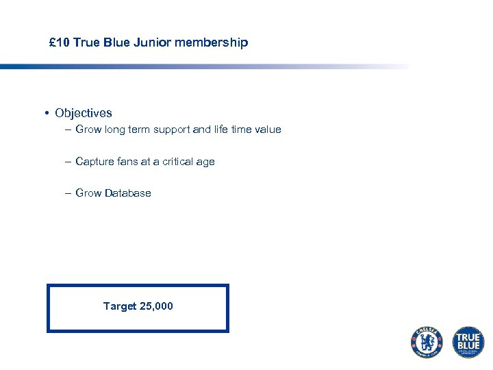 £ 10 True Blue Junior membership • Objectives – Grow long term support and