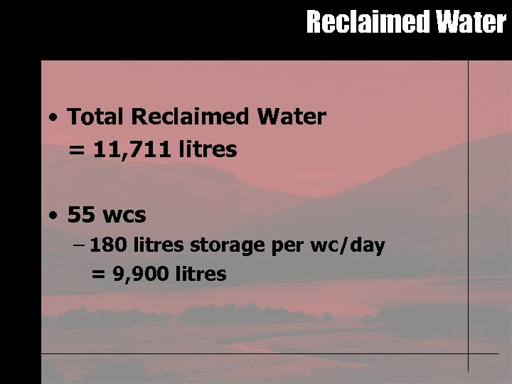 Reclaimed Water • Total Reclaimed Water = 11, 711 litres • 55 wcs –
