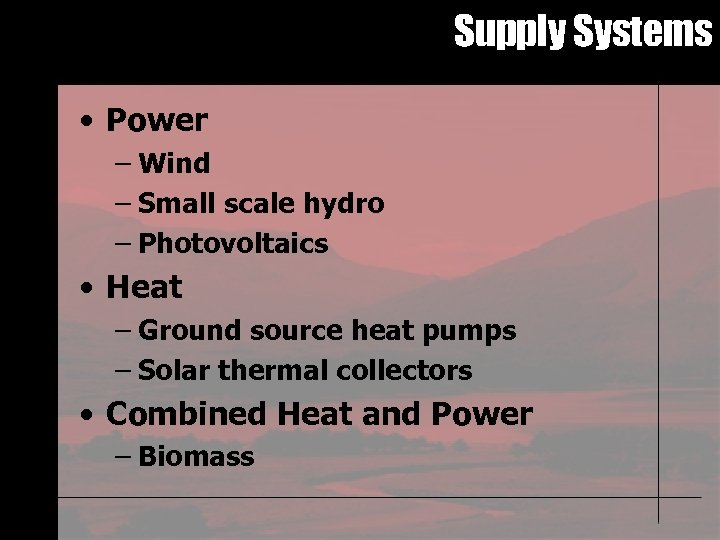 Supply Systems • Power – Wind – Small scale hydro – Photovoltaics • Heat