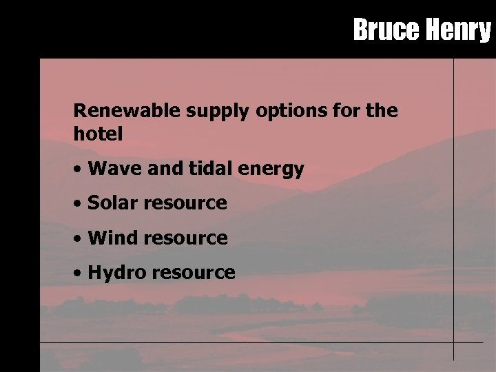 Bruce Henry Renewable supply options for the hotel • Wave and tidal energy •