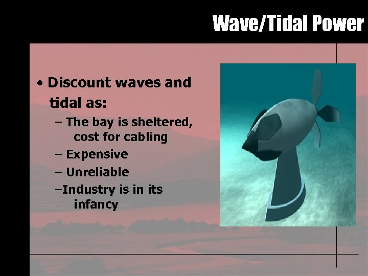 Wave/Tidal Power • Discount waves and tidal as: – The bay is sheltered, cost