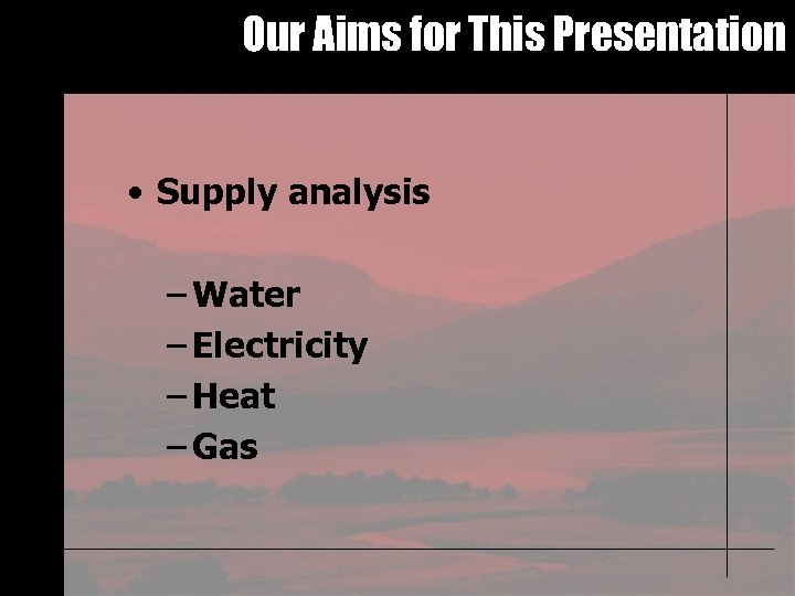 Our Aims for This Presentation • Supply analysis – Water – Electricity – Heat