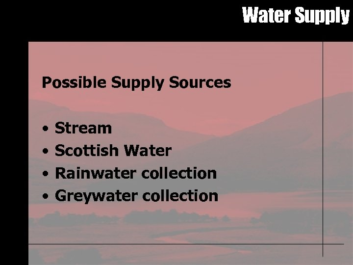 Water Supply Possible Supply Sources • • Stream Scottish Water Rainwater collection Greywater collection