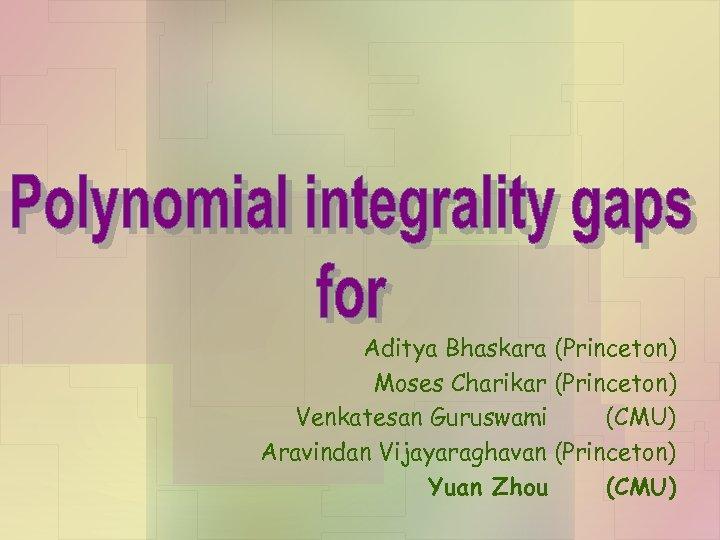 Aditya Bhaskara (Princeton) Moses Charikar (Princeton) Venkatesan Guruswami (CMU) Aravindan Vijayaraghavan (Princeton) Yuan Zhou