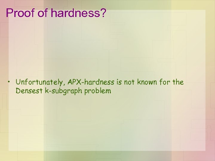 Proof of hardness? • Unfortunately, APX-hardness is not known for the Densest k-subgraph problem