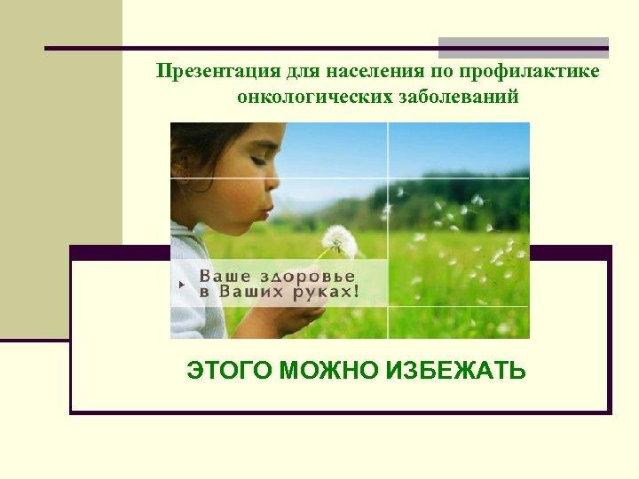 Презентация для населения по профилактике онкологических заболеваний ЭТОГО МОЖНО ИЗБЕЖАТЬ