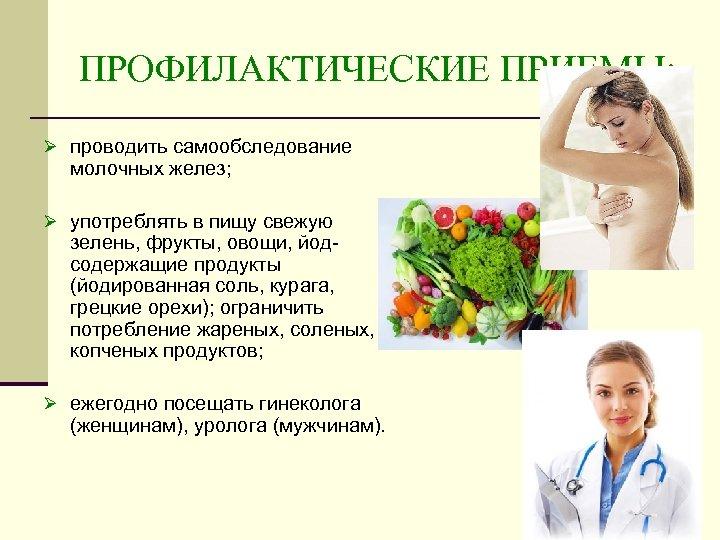 ПРОФИЛАКТИЧЕСКИЕ ПРИЕМЫ: Ø проводить самообследование молочных желез; Ø употреблять в пищу свежую зелень, фрукты,