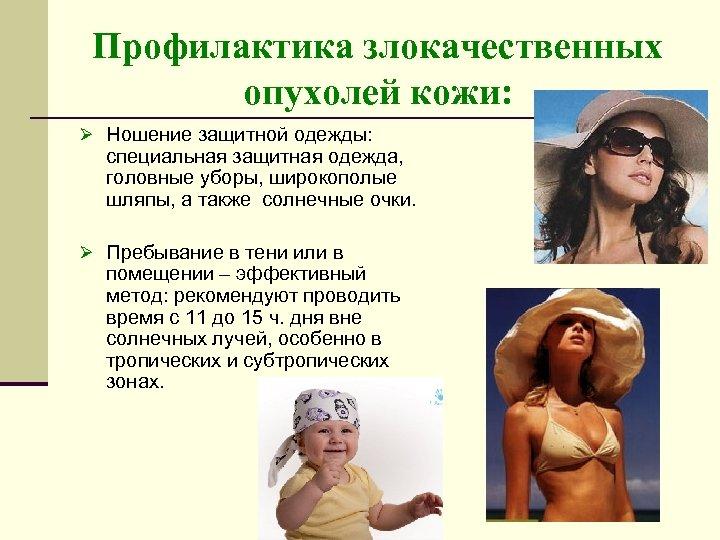 Профилактика злокачественных опухолей кожи: Ø Ношение защитной одежды: специальная защитная одежда, головные уборы, широкополые