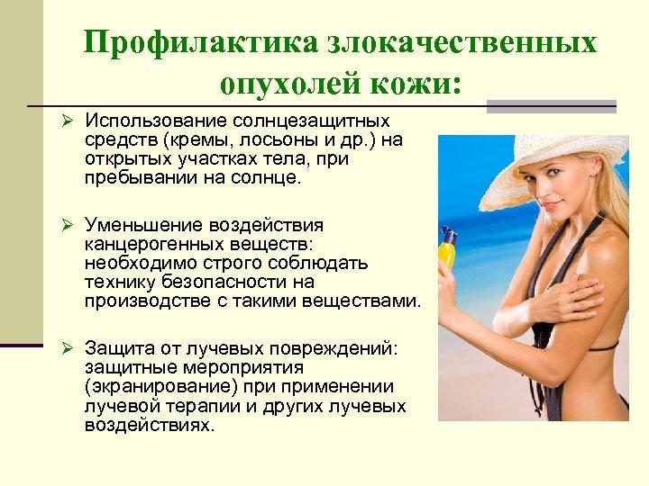 Профилактика злокачественных опухолей кожи: Ø Использование солнцезащитных средств (кремы, лосьоны и др. ) на
