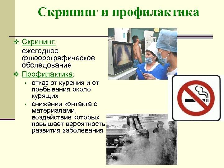 Скрининг и профилактика v Скрининг: ежегодное флюорографическое обследование v Профилактика: • • отказ от