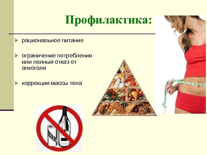 Профилактика: Ø рациональное питание Ø ограничение потребления или полный отказ от алкоголя Ø коррекция