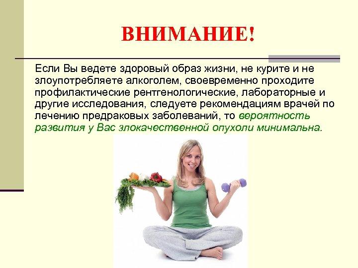 ВНИМАНИЕ! Если Вы ведете здоровый образ жизни, не курите и не злоупотребляете алкоголем, своевременно