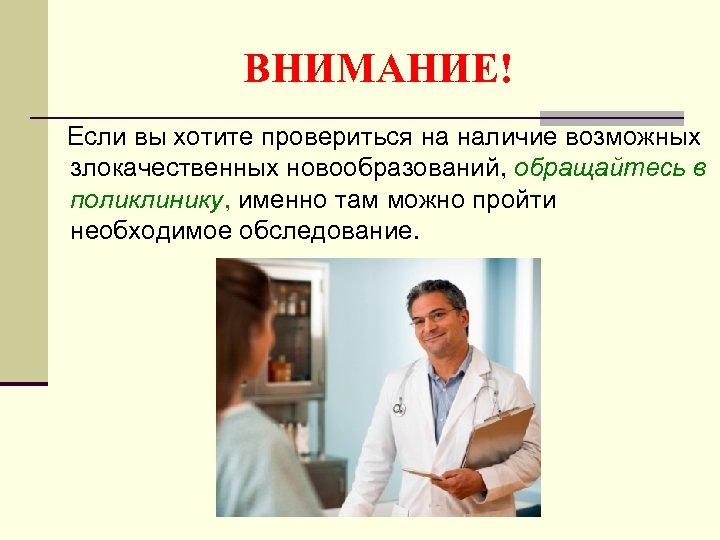ВНИМАНИЕ! Если вы хотите провериться на наличие возможных злокачественных новообразований, обращайтесь в поликлинику, именно