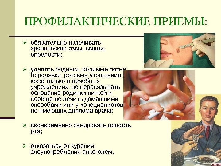 ПРОФИЛАКТИЧЕСКИЕ ПРИЕМЫ: Ø обязательно излечивать хронические язвы, свищи, опрелости; Ø удалять родинки, родимые пятна,