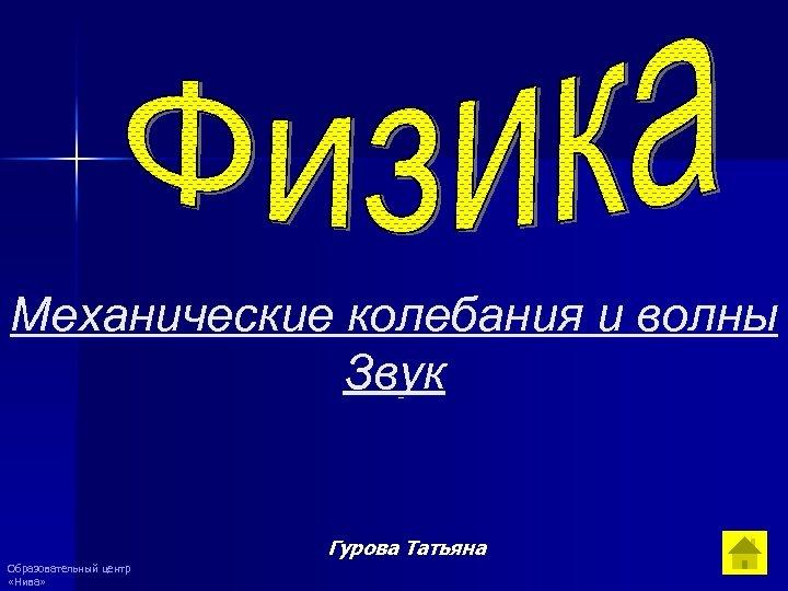Механические колебания и волны Звук Гурова Татьяна Образовательный центр «Нива»