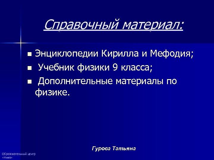 Справочный материал: Энциклопедии Кирилла и Мефодия; n Учебник физики 9 класса; n Дополнительные материалы
