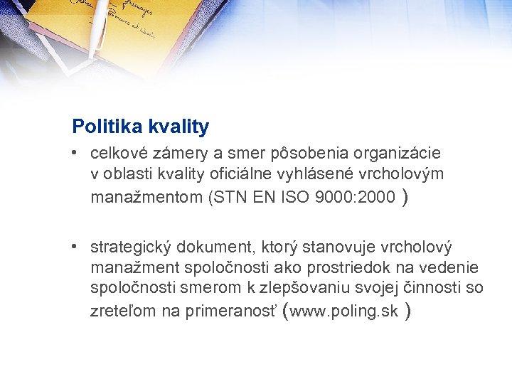 Politika kvality • celkové zámery a smer pôsobenia organizácie v oblasti kvality oficiálne vyhlásené